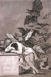 The Sleep of Reason Produces Monstersis a 1799 print by Goya from the Caprichos series. It is the image the sleeping artist surrounded by the winged ghoulies and beasties unleashed by unreason.